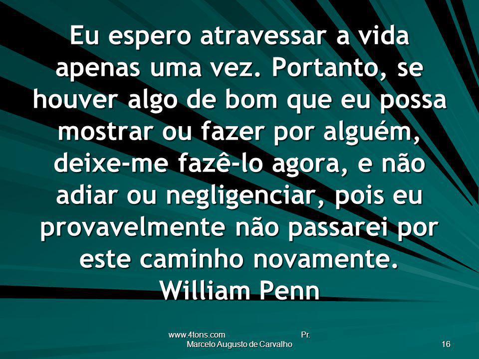 www.4tons.com Pr. Marcelo Augusto de Carvalho 16 Eu espero atravessar a vida apenas uma vez. Portanto, se houver algo de bom que eu possa mostrar ou f