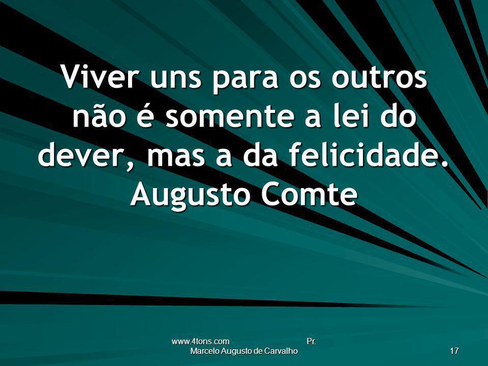www.4tons.com Pr. Marcelo Augusto de Carvalho 17 Viver uns para os outros não é somente a lei do dever, mas a da felicidade. Augusto Comte