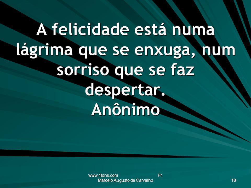 www.4tons.com Pr. Marcelo Augusto de Carvalho 18 A felicidade está numa lágrima que se enxuga, num sorriso que se faz despertar. Anônimo