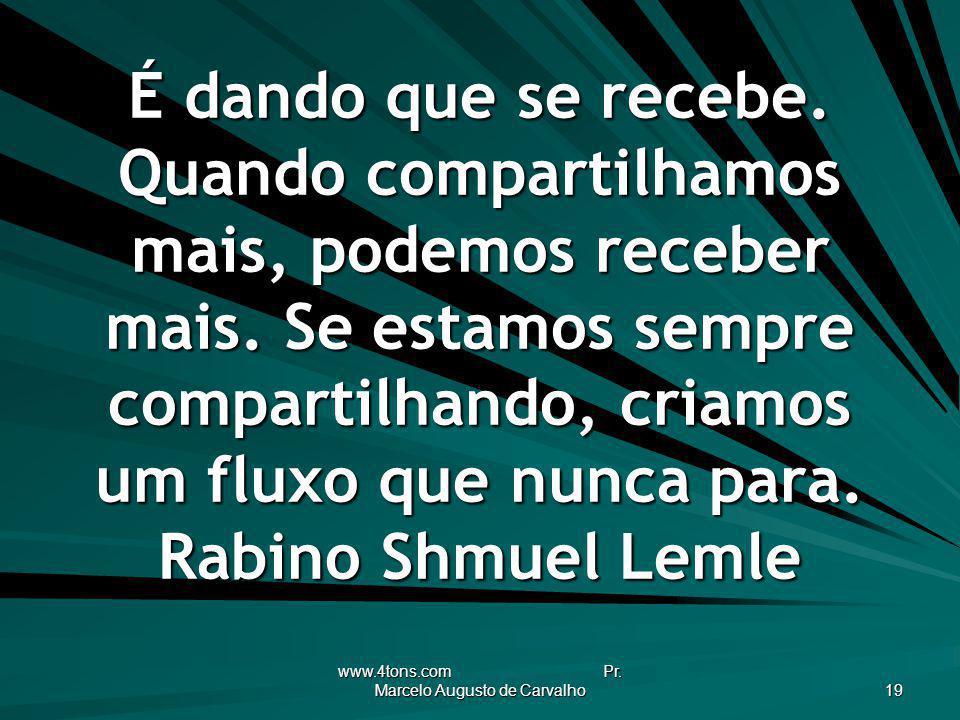 www.4tons.com Pr. Marcelo Augusto de Carvalho 19 É dando que se recebe. Quando compartilhamos mais, podemos receber mais. Se estamos sempre compartilh