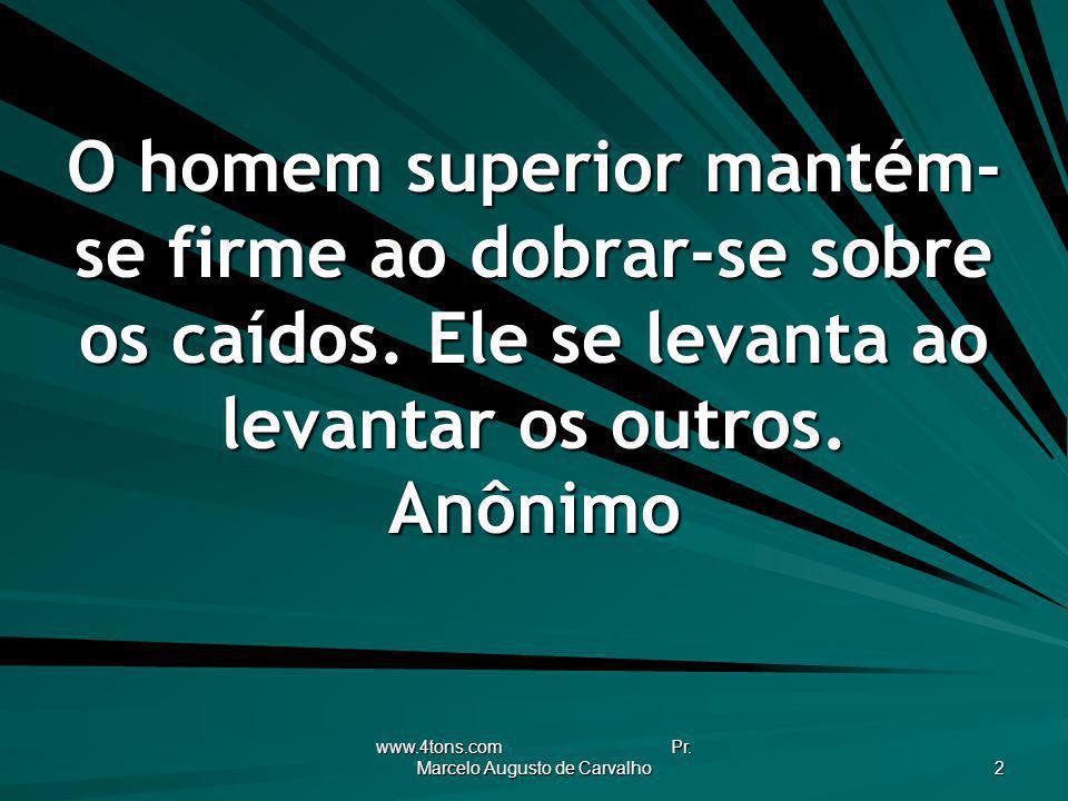 www.4tons.com Pr. Marcelo Augusto de Carvalho 2 O homem superior mantém- se firme ao dobrar-se sobre os caídos. Ele se levanta ao levantar os outros.