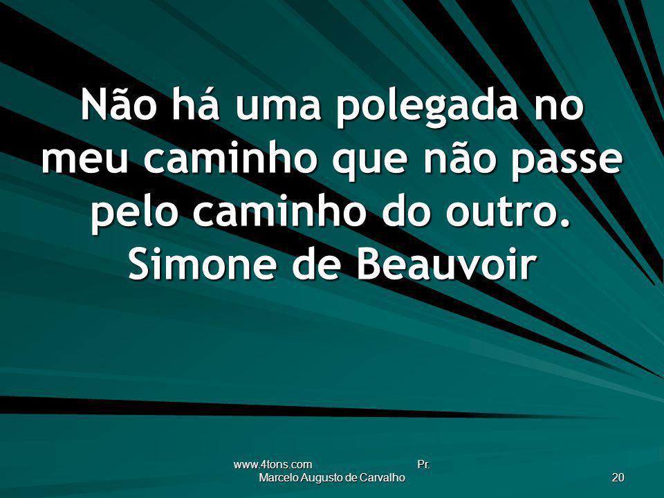 www.4tons.com Pr. Marcelo Augusto de Carvalho 20 Não há uma polegada no meu caminho que não passe pelo caminho do outro. Simone de Beauvoir