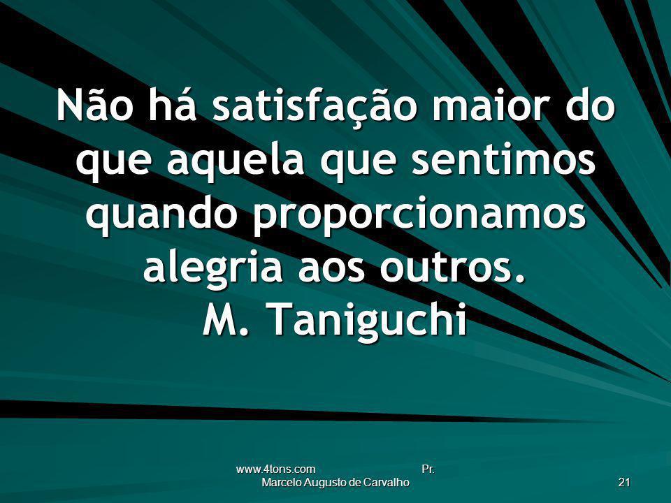 www.4tons.com Pr. Marcelo Augusto de Carvalho 21 Não há satisfação maior do que aquela que sentimos quando proporcionamos alegria aos outros. M. Tanig
