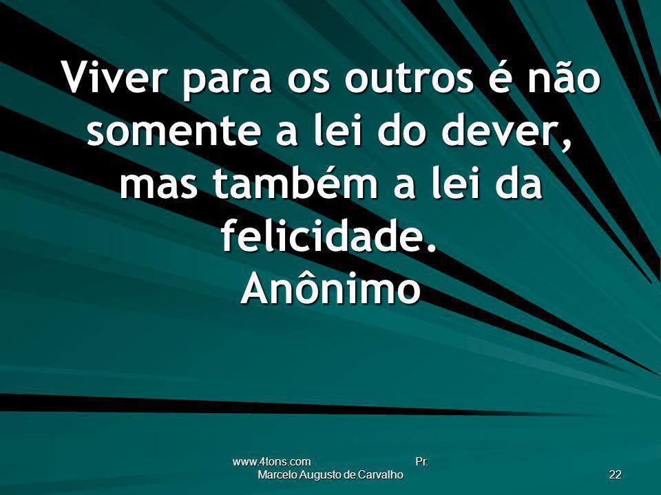 www.4tons.com Pr. Marcelo Augusto de Carvalho 22 Viver para os outros é não somente a lei do dever, mas também a lei da felicidade. Anônimo