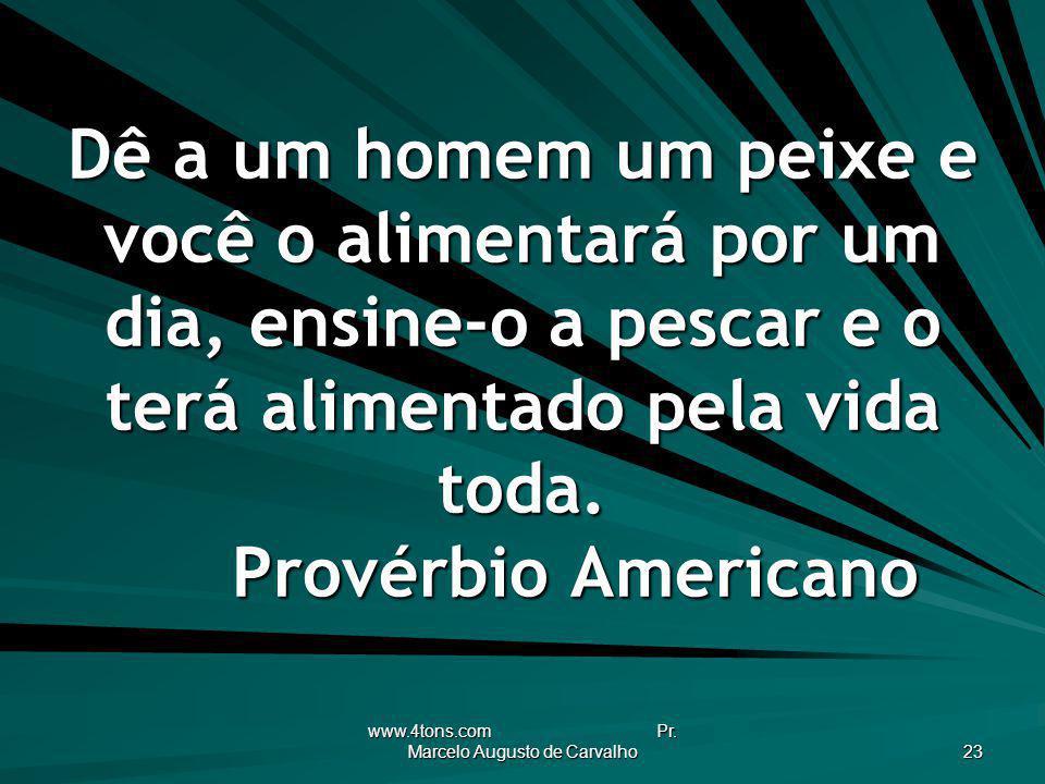 www.4tons.com Pr. Marcelo Augusto de Carvalho 23 Dê a um homem um peixe e você o alimentará por um dia, ensine-o a pescar e o terá alimentado pela vid