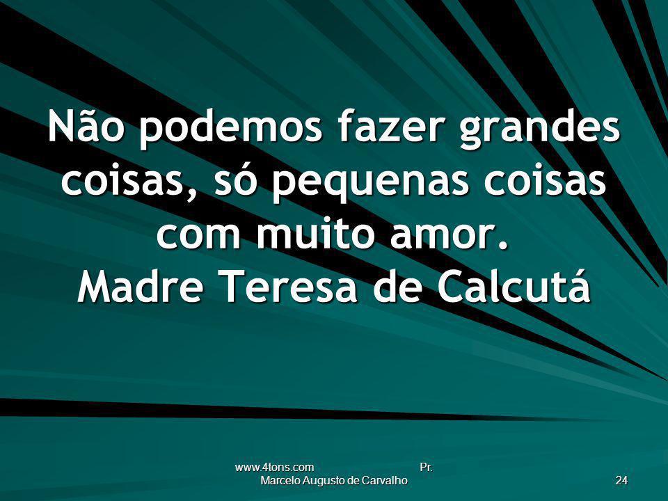 www.4tons.com Pr. Marcelo Augusto de Carvalho 24 Não podemos fazer grandes coisas, só pequenas coisas com muito amor. Madre Teresa de Calcutá