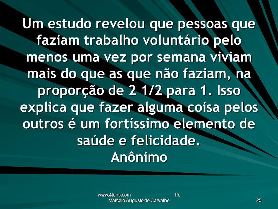 www.4tons.com Pr. Marcelo Augusto de Carvalho 25 Um estudo revelou que pessoas que faziam trabalho voluntário pelo menos uma vez por semana viviam mai