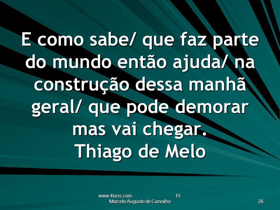 www.4tons.com Pr. Marcelo Augusto de Carvalho 26 E como sabe/ que faz parte do mundo então ajuda/ na construção dessa manhã geral/ que pode demorar ma