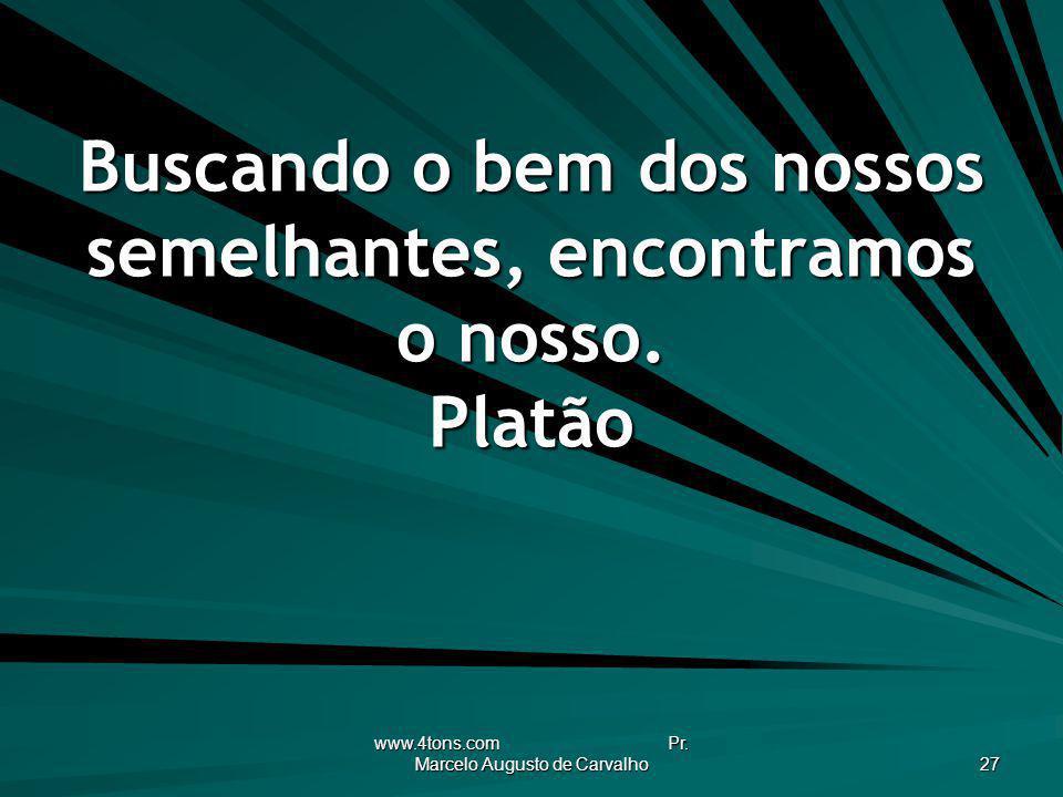 www.4tons.com Pr. Marcelo Augusto de Carvalho 27 Buscando o bem dos nossos semelhantes, encontramos o nosso. Platão