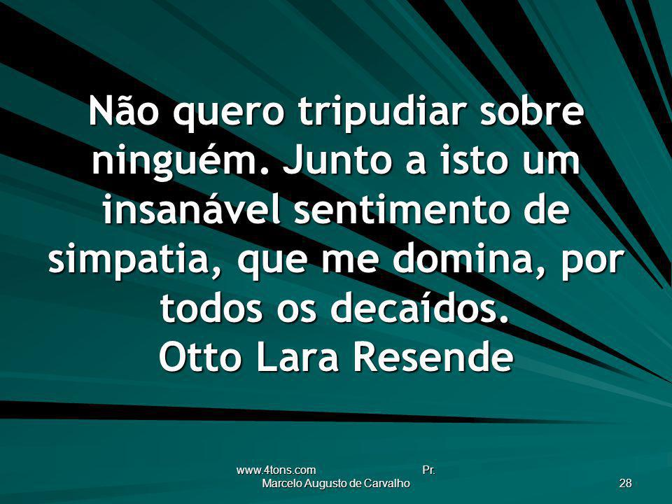 www.4tons.com Pr. Marcelo Augusto de Carvalho 28 Não quero tripudiar sobre ninguém. Junto a isto um insanável sentimento de simpatia, que me domina, p