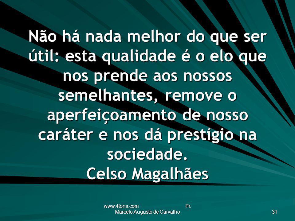 www.4tons.com Pr. Marcelo Augusto de Carvalho 31 Não há nada melhor do que ser útil: esta qualidade é o elo que nos prende aos nossos semelhantes, rem