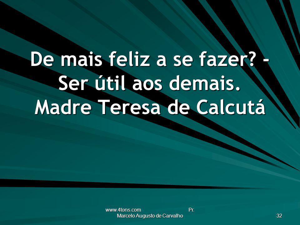www.4tons.com Pr. Marcelo Augusto de Carvalho 32 De mais feliz a se fazer? - Ser útil aos demais. Madre Teresa de Calcutá