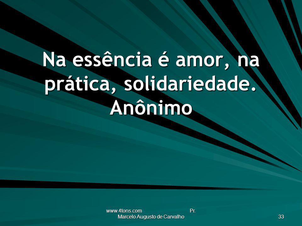 www.4tons.com Pr. Marcelo Augusto de Carvalho 33 Na essência é amor, na prática, solidariedade. Anônimo
