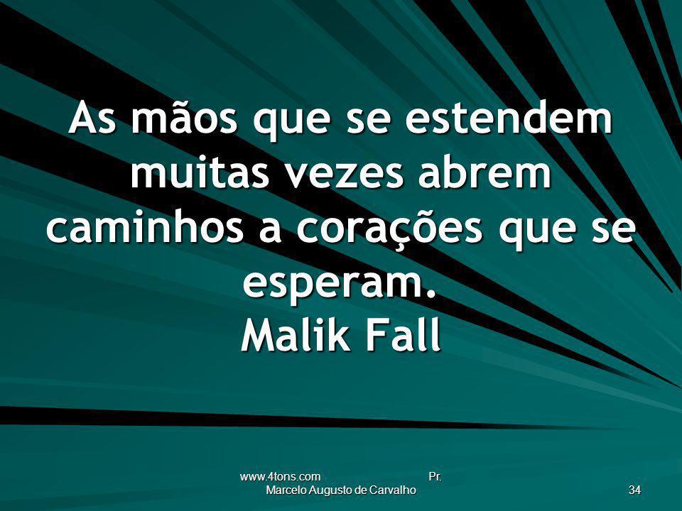 www.4tons.com Pr. Marcelo Augusto de Carvalho 34 As mãos que se estendem muitas vezes abrem caminhos a corações que se esperam. Malik Fall