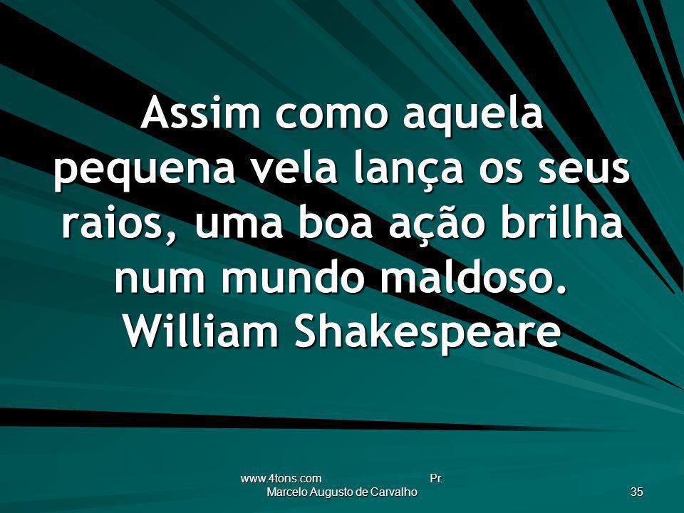 www.4tons.com Pr. Marcelo Augusto de Carvalho 35 Assim como aquela pequena vela lança os seus raios, uma boa ação brilha num mundo maldoso. William Sh
