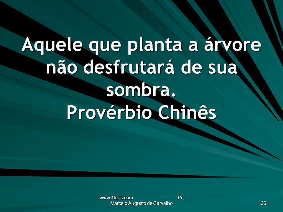 www.4tons.com Pr. Marcelo Augusto de Carvalho 36 Aquele que planta a árvore não desfrutará de sua sombra. Provérbio Chinês