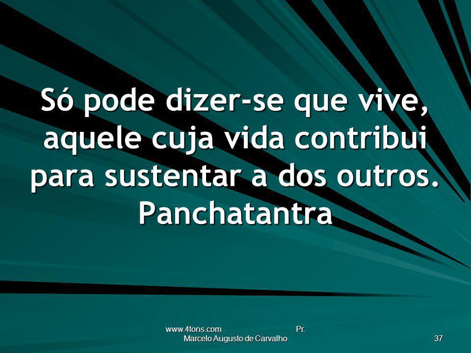 www.4tons.com Pr. Marcelo Augusto de Carvalho 37 Só pode dizer-se que vive, aquele cuja vida contribui para sustentar a dos outros. Panchatantra