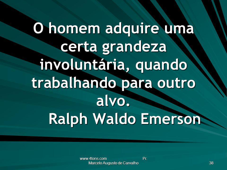 www.4tons.com Pr. Marcelo Augusto de Carvalho 38 O homem adquire uma certa grandeza involuntária, quando trabalhando para outro alvo. Ralph Waldo Emer