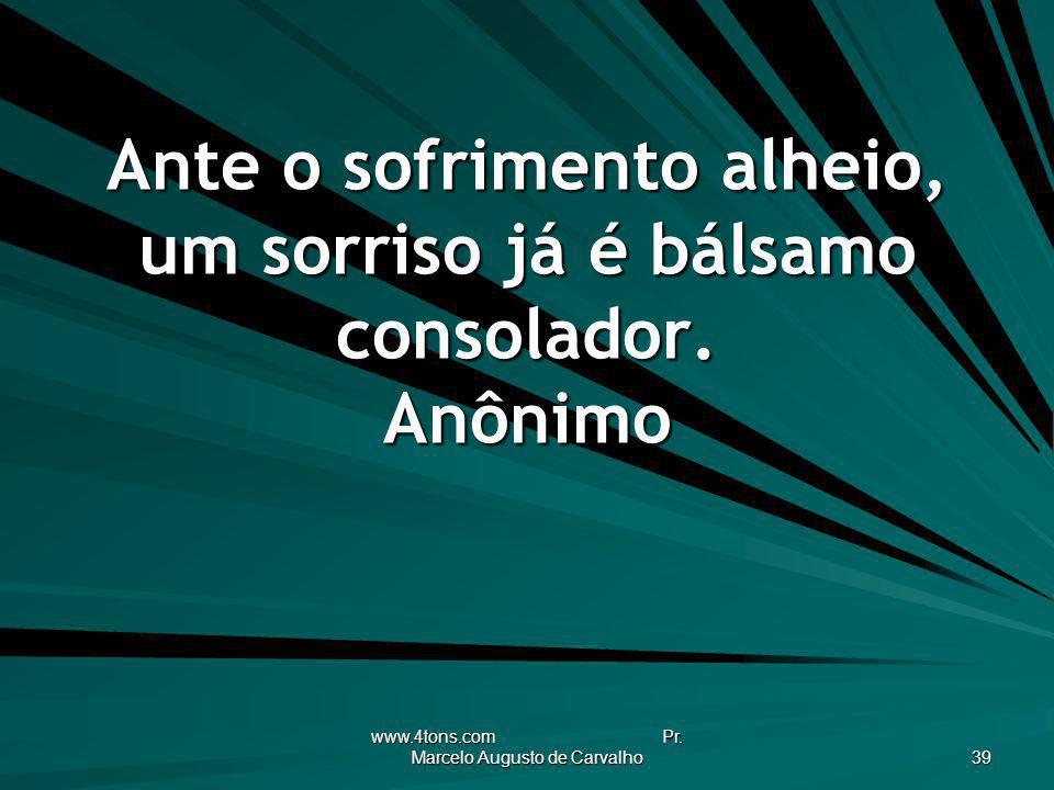 www.4tons.com Pr. Marcelo Augusto de Carvalho 39 Ante o sofrimento alheio, um sorriso já é bálsamo consolador. Anônimo