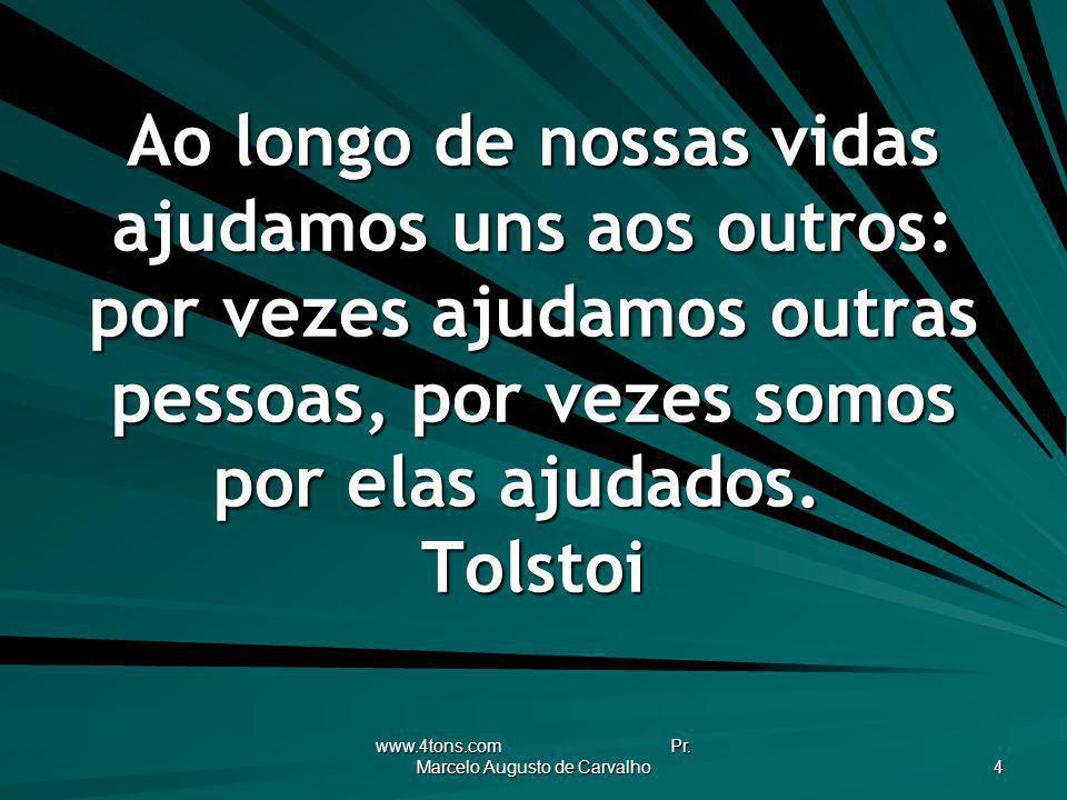 www.4tons.com Pr. Marcelo Augusto de Carvalho 4 Ao longo de nossas vidas ajudamos uns aos outros: por vezes ajudamos outras pessoas, por vezes somos p