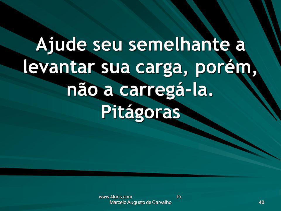 www.4tons.com Pr. Marcelo Augusto de Carvalho 40 Ajude seu semelhante a levantar sua carga, porém, não a carregá-la. Pitágoras