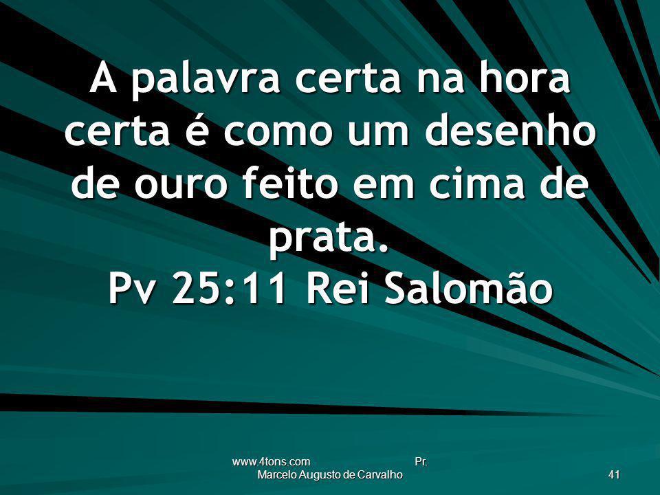 www.4tons.com Pr. Marcelo Augusto de Carvalho 41 A palavra certa na hora certa é como um desenho de ouro feito em cima de prata. Pv 25:11Rei Salomão