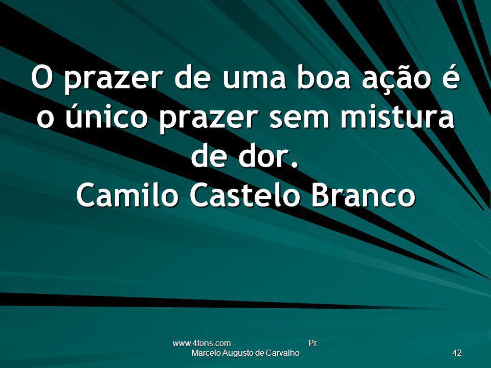 www.4tons.com Pr. Marcelo Augusto de Carvalho 42 O prazer de uma boa ação é o único prazer sem mistura de dor. Camilo Castelo Branco