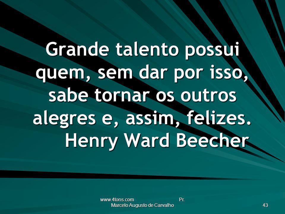 www.4tons.com Pr. Marcelo Augusto de Carvalho 43 Grande talento possui quem, sem dar por isso, sabe tornar os outros alegres e, assim, felizes. Henry