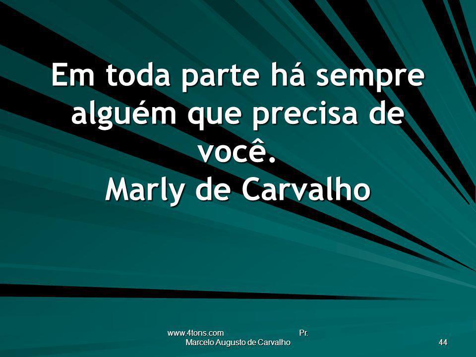 www.4tons.com Pr. Marcelo Augusto de Carvalho 44 Em toda parte há sempre alguém que precisa de você. Marly de Carvalho