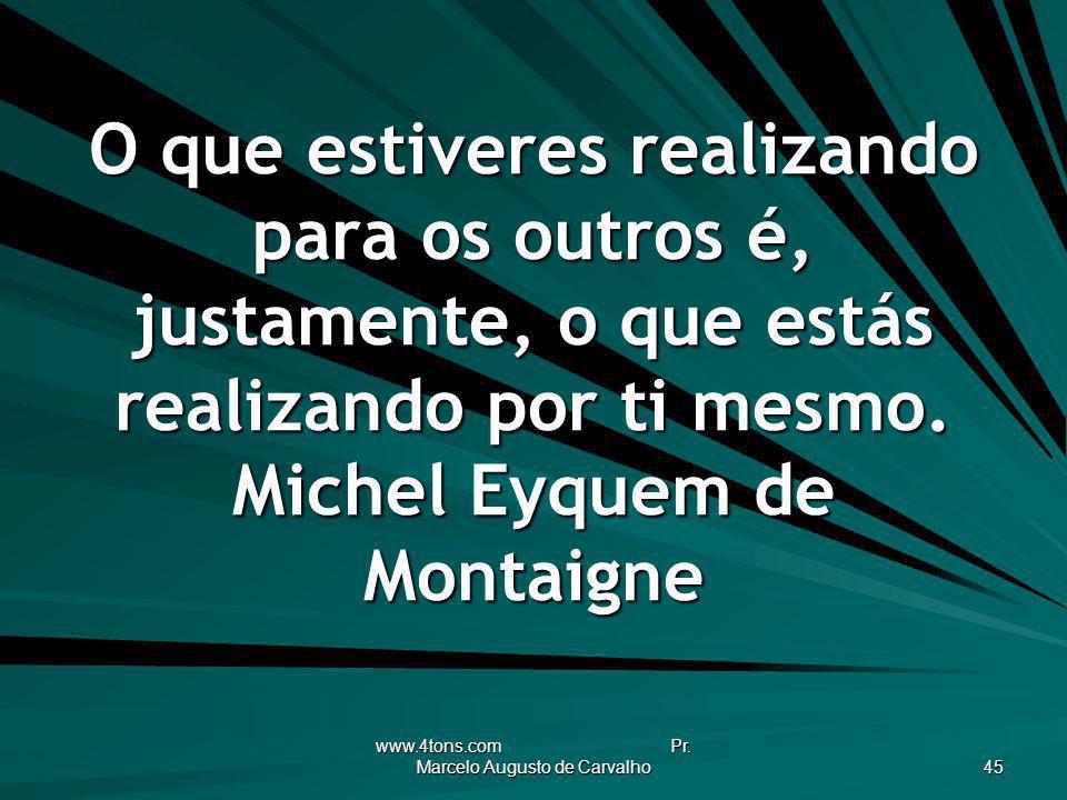 www.4tons.com Pr. Marcelo Augusto de Carvalho 45 O que estiveres realizando para os outros é, justamente, o que estás realizando por ti mesmo. Michel
