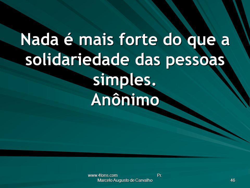 www.4tons.com Pr. Marcelo Augusto de Carvalho 46 Nada é mais forte do que a solidariedade das pessoas simples. Anônimo