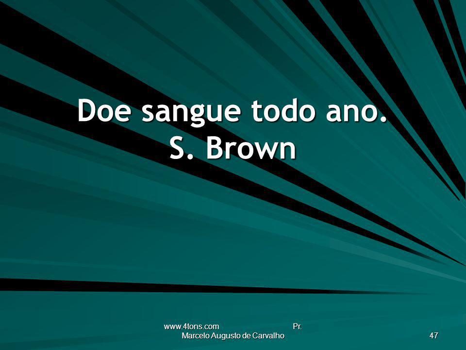 www.4tons.com Pr. Marcelo Augusto de Carvalho 47 Doe sangue todo ano. S. Brown
