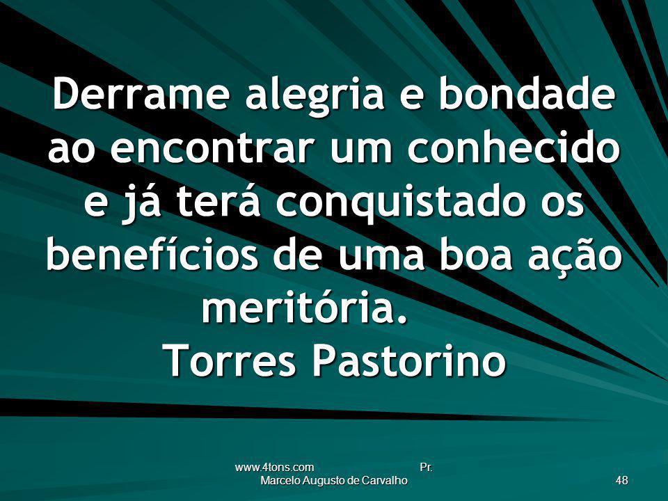 www.4tons.com Pr. Marcelo Augusto de Carvalho 48 Derrame alegria e bondade ao encontrar um conhecido e já terá conquistado os benefícios de uma boa aç