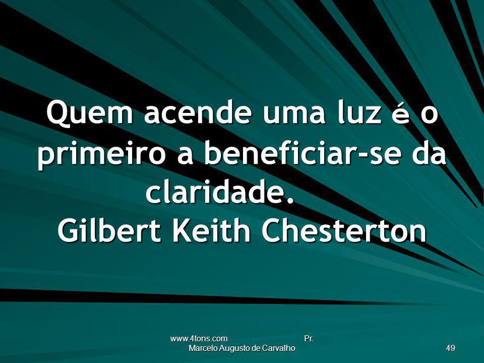 www.4tons.com Pr. Marcelo Augusto de Carvalho 49 Quem acende uma luz é o primeiro a beneficiar-se da claridade. Gilbert Keith Chesterton