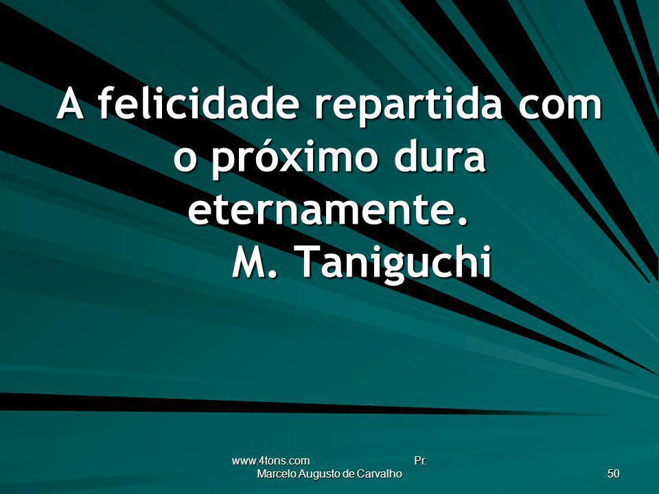 www.4tons.com Pr. Marcelo Augusto de Carvalho 50 A felicidade repartida com o próximo dura eternamente. M. Taniguchi