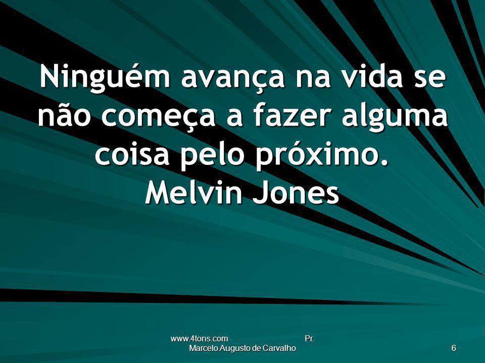 www.4tons.com Pr. Marcelo Augusto de Carvalho 6 Ninguém avança na vida se não começa a fazer alguma coisa pelo próximo. Melvin Jones
