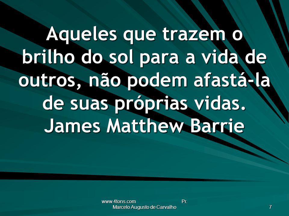 www.4tons.com Pr. Marcelo Augusto de Carvalho 7 Aqueles que trazem o brilho do sol para a vida de outros, não podem afastá-la de suas próprias vidas.