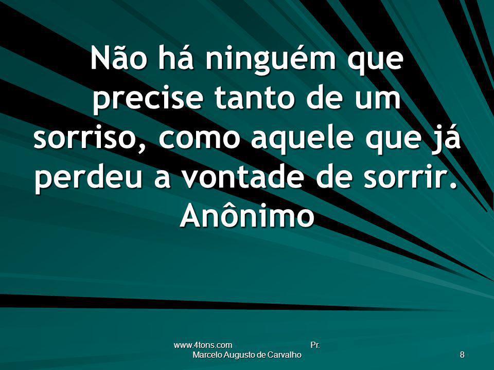 www.4tons.com Pr. Marcelo Augusto de Carvalho 8 Não há ninguém que precise tanto de um sorriso, como aquele que já perdeu a vontade de sorrir. Anônimo