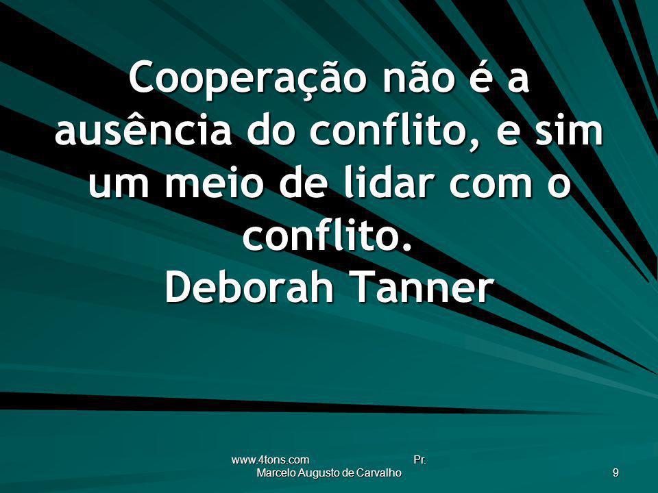 www.4tons.com Pr. Marcelo Augusto de Carvalho 9 Cooperação não é a ausência do conflito, e sim um meio de lidar com o conflito. Deborah Tanner