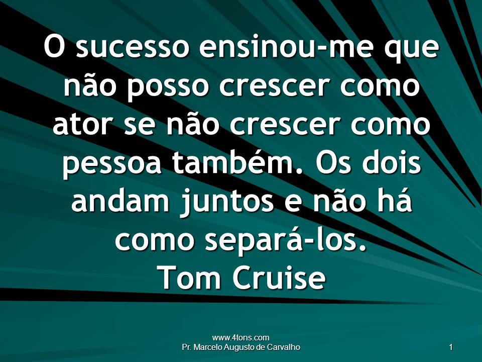 www.4tons.com Pr. Marcelo Augusto de Carvalho 1 O sucesso ensinou-me que não posso crescer como ator se não crescer como pessoa também. Os dois andam