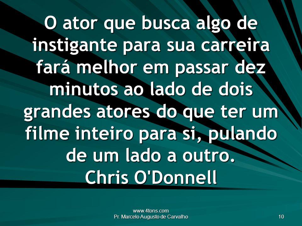 www.4tons.com Pr. Marcelo Augusto de Carvalho 10 O ator que busca algo de instigante para sua carreira fará melhor em passar dez minutos ao lado de do