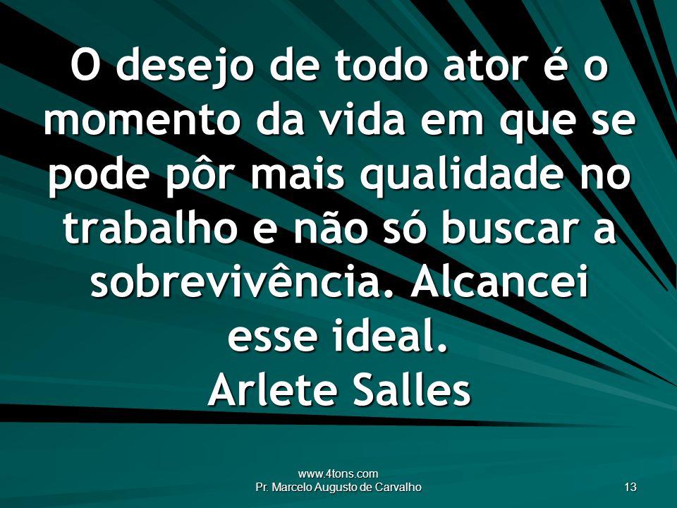 www.4tons.com Pr. Marcelo Augusto de Carvalho 13 O desejo de todo ator é o momento da vida em que se pode pôr mais qualidade no trabalho e não só busc