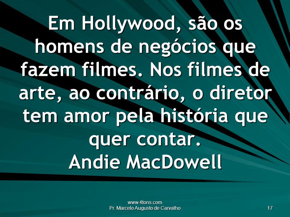 www.4tons.com Pr. Marcelo Augusto de Carvalho 17 Em Hollywood, são os homens de negócios que fazem filmes. Nos filmes de arte, ao contrário, o diretor