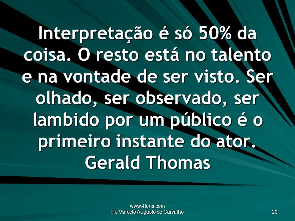 www.4tons.com Pr. Marcelo Augusto de Carvalho 20 Interpretação é só 50% da coisa. O resto está no talento e na vontade de ser visto. Ser olhado, ser o
