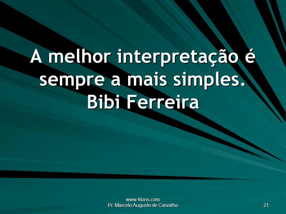 www.4tons.com Pr. Marcelo Augusto de Carvalho 21 A melhor interpretação é sempre a mais simples. Bibi Ferreira