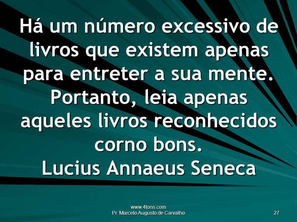 www.4tons.com Pr. Marcelo Augusto de Carvalho 27 Há um número excessivo de livros que existem apenas para entreter a sua mente. Portanto, leia apenas