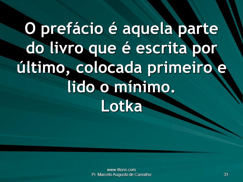 www.4tons.com Pr. Marcelo Augusto de Carvalho 31 O prefácio é aquela parte do livro que é escrita por último, colocada primeiro e lido o mínimo. Lotka