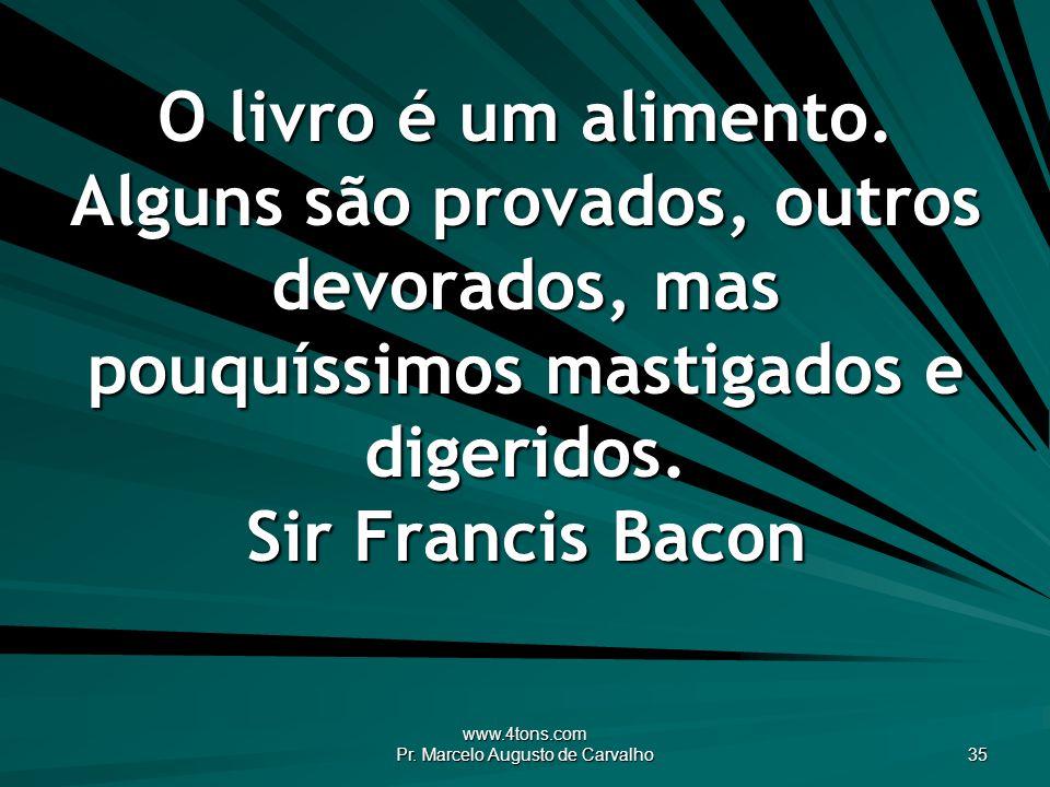 www.4tons.com Pr. Marcelo Augusto de Carvalho 35 O livro é um alimento. Alguns são provados, outros devorados, mas pouquíssimos mastigados e digeridos