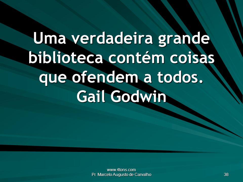 www.4tons.com Pr. Marcelo Augusto de Carvalho 38 Uma verdadeira grande biblioteca contém coisas que ofendem a todos. Gail Godwin