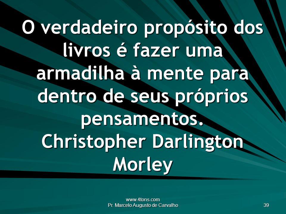 www.4tons.com Pr. Marcelo Augusto de Carvalho 39 O verdadeiro propósito dos livros é fazer uma armadilha à mente para dentro de seus próprios pensamen